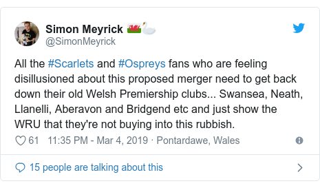Twitter post by @SimonMeyrick: All the #Scarlets and #Ospreys fans who are feeling disillusioned about this proposed merger need to get back down their old Welsh Premiership clubs... Swansea, Neath, Llanelli, Aberavon and Bridgend etc and just show the WRU that they're not buying into this rubbish.