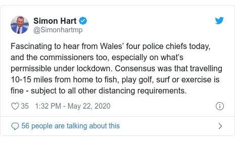 Twitter post by @Simonhartmp: Fascinating to hear from Wales??? four police chiefs today, and the commissioners too, especially on what???s permissible under lockdown. Consensus was that travelling 10-15 miles from home to fish, play golf, surf or exercise is fine - subject to all other distancing requirements.