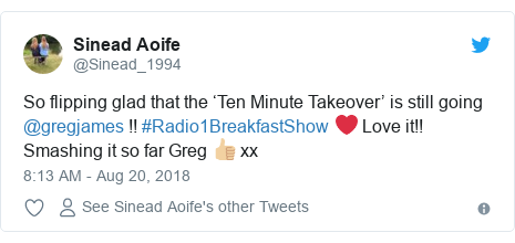 Twitter post by @Sinead_1994: So flipping glad that the 'Ten Minute Takeover' is still going @gregjames !! #Radio1BreakfastShow ❤️ Love it!! Smashing it so far Greg 👍🏼 xx