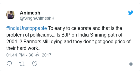 Twitter post by @SinghAnimeshK: #IndiaUnstoppable To early to celebrate and that is the problem of politicians... Is BJP on India Shining path of 2004..? Farmers still dying and they don't get good price of their hard work...
