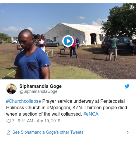 Twitter post by @SiphamandlaGoge: #Churchcollapse Prayer service underway at Pentecostal Holiness Church in eMpangeni, KZN. Thirteen people died when a section of the wall collapsed. #eNCA
