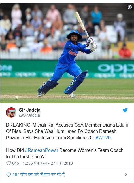 ट्विटर पोस्ट @SirJadeja: BREAKING  Mithali Raj Accuses CoA Member Diana Edulji Of Bias. Says She Was Humiliated By Coach Ramesh Powar In Her Exclusion From Semifinals Of #WT20. How Did #RameshPowar Become Women's Team Coach In The First Place?