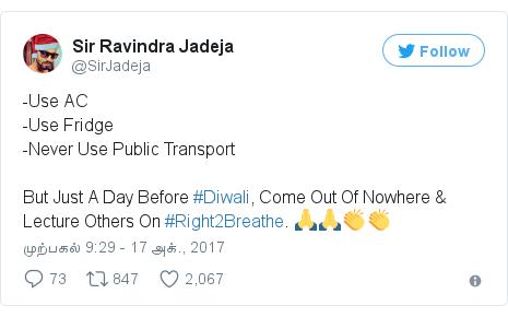 டுவிட்டர் இவரது பதிவு @SirJadeja: -Use AC-Use Fridge-Never Use Public TransportBut Just A Day Before #Diwali, Come Out Of Nowhere & Lecture Others On #Right2Breathe. 🙏🙏👏👏