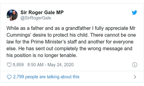 Twitter post by @SirRogerGale: While as a father and as a grandfather I fully appreciate Mr Cummings' desire to protect his child. There cannot be one law for the Prime Minister's staff and another for everyone else. He has sent out completely the wrong message and his position is no longer tenable.