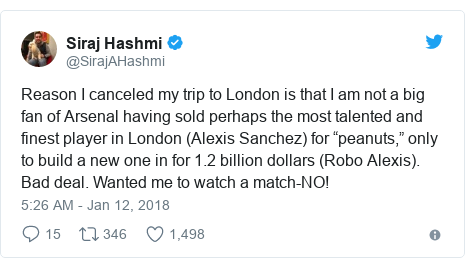 """Twitter post by @SirajAHashmi: Reason I canceled my trip to London is that I am not a big fan of Arsenal having sold perhaps the most talented and finest player in London (Alexis Sanchez) for """"peanuts,"""" only to build a new one in for 1.2 billion dollars (Robo Alexis). Bad deal. Wanted me to watch a match-NO!"""