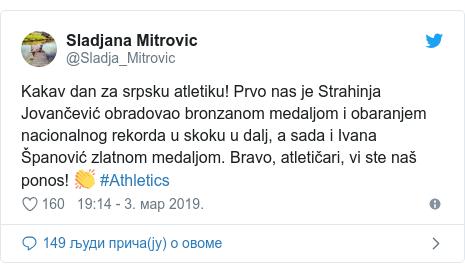 Twitter post by @Sladja_Mitrovic: Kakav dan za srpsku atletiku! Prvo nas je Strahinja Jovančević obradovao bronzanom medaljom i obaranjem nacionalnog rekorda u skoku u dalj, a sada i Ivana Španović zlatnom medaljom. Bravo, atletičari, vi ste naš ponos! 👏 #Athletics