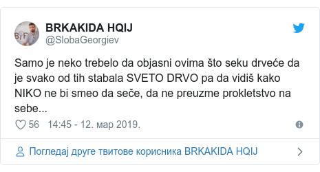 Twitter post by @SlobaGeorgiev: Samo je neko trebelo da objasni ovima što seku drveće da je svako od tih stabala SVETO DRVO pa da vidiš kako NIKO ne bi smeo da seče, da ne preuzme prokletstvo na sebe...
