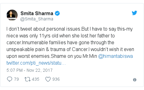 Twitter post by @Smita_Sharma: I don't tweet about personal issues.But I have to say this-my niece was only 11yrs old when she lost her father to cancer.Innumerable families have gone through the unspeakable pain & trauma of Cancer.I wouldn't wish it even upon worst enemies.Shame on you Mr.Min @himantabiswa