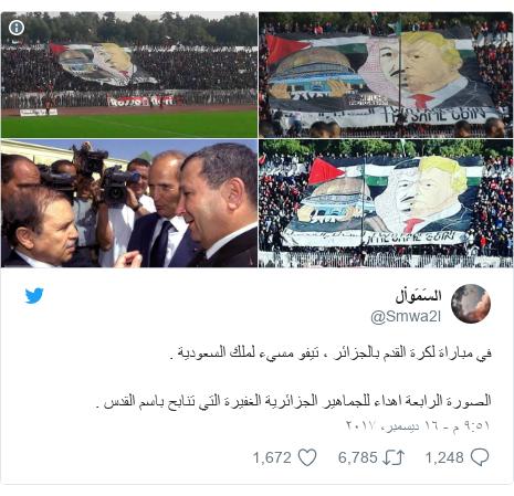 تويتر رسالة بعث بها @Smwa2l: في مباراة لكرة القدم بالجزائر ، تيفو مسيء لملك السعودية .الصورة الرابعة اهداء للجماهير الجزائرية الغفيرة التي تنابح باسم القدس .