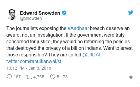Twitter post by @Snowden: The journalists exposing the #Aadhaar breach deserve an award, not an investigation. If the government were truly concerned for justice, they would be reforming the policies that destroyed the privacy of a billion Indians. Want to arrest those responsible? They are called @UIDAI.