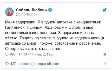 Twitter пост, автор: @SobolLubov: Меня задержали. Я в одном автозаке с кандидатами  Галяминой, Яшиным, Ждановым и Орлом, и ещё несколькими задержанными. Задерживали очень жёстко. Тащили по земле. У одного из задержанного (в автозаке со мной), похоже, сотрясение и рассечение. Скорую вызвать отказываются
