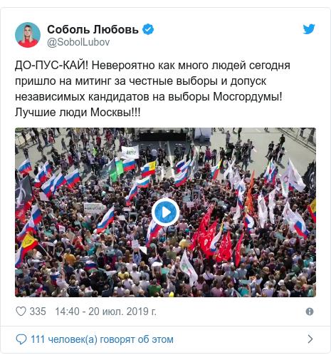 Twitter пост, автор: @SobolLubov: ДО-ПУС-КАЙ! Невероятно как много людей сегодня пришло на митинг за честные выборы и допуск независимых кандидатов на выборы Мосгордумы! Лучшие люди Москвы!!!