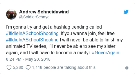 Twitter post by @SoldierSchnyd: I'm gonna try and get a hashtag trending called #IfIdieInASchoolShooting. If you wanna join, feel free. #IfIdieInASchoolShooting I will never be able to finish my animated TV series, I'll never be able to see my sister again, and I will have to become a martyr. #NeverAgain