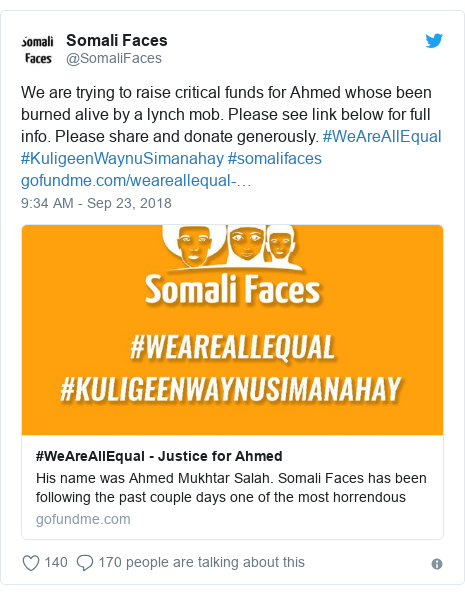 Twitter waxaa daabacay @SomaliFaces: We are trying to raise critical funds for Ahmed whose been burned alive by a lynch mob. Please see link below for full info. Please share and donate generously. #WeAreAllEqual #KuligeenWaynuSimanahay #somalifaces