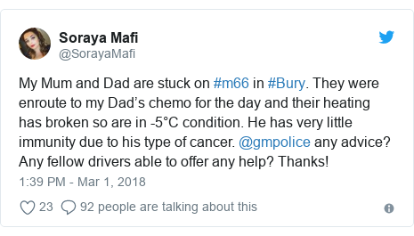 Twitter post by @SorayaMafi: My Mum and Dad are stuck on #m66 in #Bury. They were enroute to my Dad's chemo for the day and their heating has broken so are in -5°C condition. He has very little immunity due to his type of cancer. @gmpolice any advice? Any fellow drivers able to offer any help? Thanks!