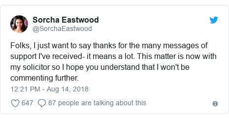 Twitter post by @SorchaEastwood: Folks, I just want to say thanks for the many messages of support I've received- it means a lot. This matter is now with my solicitor so I hope you understand that I won't be commenting further.