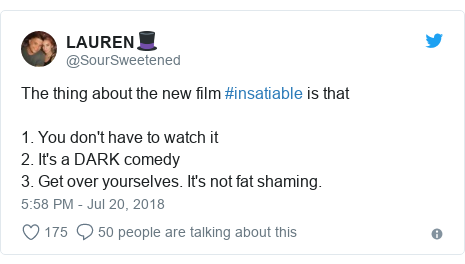 Twitter post by @SourSweetened: The thing about the new film #insatiable is that1. You don't have to watch it2. It's a DARK comedy3. Get over yourselves. It's not fat shaming.