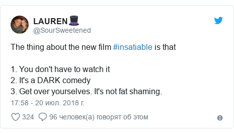 Twitter пост, автор: @SourSweetened: The thing about the new film #insatiable is that1. You don't have to watch it2. It's a DARK comedy3. Get over yourselves. It's not fat shaming.