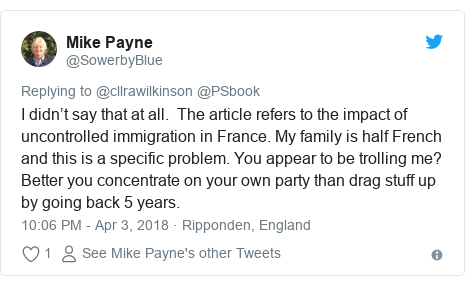 Twitter post by @SowerbyBlue: I didn't say that at all.  The article refers to the impact of uncontrolled immigration in France. My family is half French and this is a specific problem. You appear to be trolling me? Better you concentrate on your own party than drag stuff up by going back 5 years.