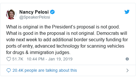 Twitter post by @SpeakerPelosi: What is original in the President's proposal is not good. What is good in the proposal is not original. Democrats will vote next week to add additional border security funding for ports of entry, advanced technology for scanning vehicles for drugs & immigration judges.