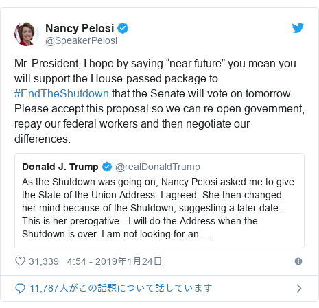 """Twitter post by @SpeakerPelosi: Mr. President, I hope by saying """"near future"""" you mean you will support the House-passed package to #EndTheShutdown that the Senate will vote on tomorrow. Please accept this proposal so we can re-open government, repay our federal workers and then negotiate our differences."""