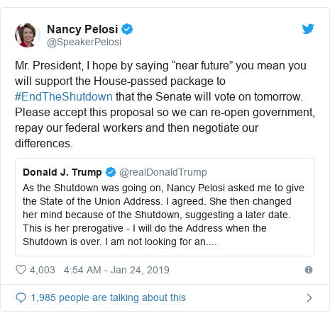 "Twitter post by @SpeakerPelosi: Mr. President, I hope by saying ""near future"" you mean you will support the House-passed package to #EndTheShutdown that the Senate will vote on tomorrow. Please accept this proposal so we can re-open government, repay our federal workers and then negotiate our differences."