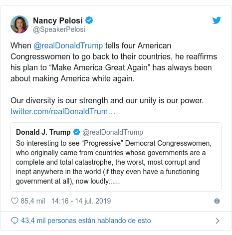 "Publicación de Twitter por @SpeakerPelosi: When @realDonaldTrump tells four American Congresswomen to go back to their countries, he reaffirms his plan to ""Make America Great Again"" has always been about making America white again.Our diversity is our strength and our unity is our power."