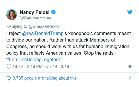 Twitter post by @SpeakerPelosi: I reject @realDonaldTrump's xenophobic comments meant to divide our nation. Rather than attack Members of Congress, he should work with us for humane immigration policy that reflects American values. Stop the raids - #FamiliesBelongTogether!