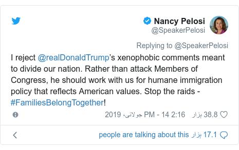 ٹوئٹر پوسٹس @SpeakerPelosi کے حساب سے: I reject @realDonaldTrump's xenophobic comments meant to divide our nation. Rather than attack Members of Congress, he should work with us for humane immigration policy that reflects American values. Stop the raids - #FamiliesBelongTogether!