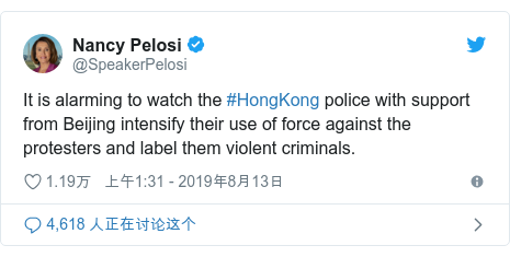 Twitter 用户名 @SpeakerPelosi: It is alarming to watch the #HongKong police with support from Beijing intensify their use of force against the protesters and label them violent criminals.