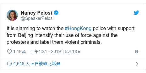 Twitter 用戶名 @SpeakerPelosi: It is alarming to watch the #HongKong police with support from Beijing intensify their use of force against the protesters and label them violent criminals.