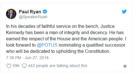 Twitter post by @SpeakerRyan: In his decades of faithful service on the bench, Justice Kennedy has been a man of integrity and decency. He has earned the respect of the House and the American people. I look forward to @POTUS nominating a qualified successor who will be dedicated to upholding the Constitution.