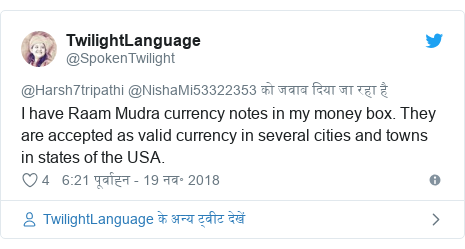 ट्विटर पोस्ट @SpokenTwilight: I have Raam Mudra currency notes in my money box. They are accepted as valid currency in several cities and towns in states of the USA.