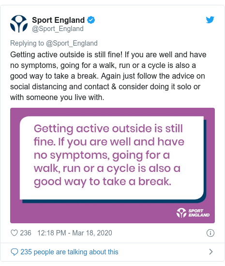 Twitter post by @Sport_England: Getting active outside is still fine! If you are well and have no symptoms, going for a walk, run or a cycle is also a good way to take a break. Again just follow the advice on social distancing and contact & consider doing it solo or with someone you live with.