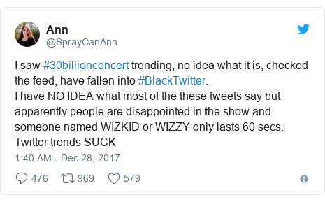 Twitter post by @SprayCanAnn: I saw #30billionconcert trending, no idea what it is, checked the feed, have fallen into #BlackTwitter.I have NO IDEA what most of the these tweets say but apparently people are disappointed in the show and someone named WIZKID or WIZZY only lasts 60 secs.Twitter trends SUCK