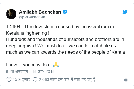 ट्विटर पोस्ट @SrBachchan: T 2904 - The devastation caused by incessant rain in Kerala is frightening !Hundreds and thousands of our sisters and brothers are in deep anguish ! We must do all we can to contribute as much as we can towards the needs of the people of Kerala ..I have .. you must too ..🙏
