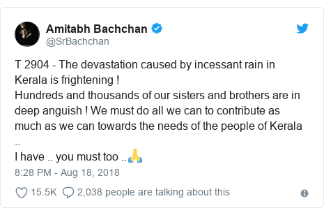 Twitter post by @SrBachchan: T 2904 - The devastation caused by incessant rain in Kerala is frightening !Hundreds and thousands of our sisters and brothers are in deep anguish ! We must do all we can to contribute as much as we can towards the needs of the people of Kerala ..I have .. you must too ..🙏