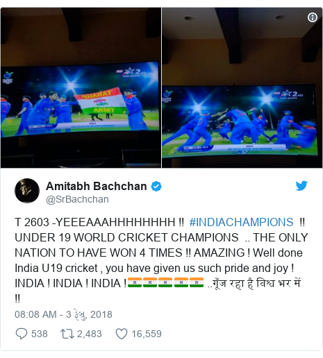 Twitter post by @SrBachchan: T 2603 -YEEEAAAHHHHHHHH !!  #INDIACHAMPIONS  !! UNDER 19 WORLD CRICKET CHAMPIONS  .. THE ONLY NATION TO HAVE WON 4 TIMES !! AMAZING ! Well done India U19 cricket , you have given us such pride and joy ! INDIA ! INDIA ! INDIA !🇮🇳🇮🇳🇮🇳🇮🇳🇮🇳 ..गूँज रहा है विश्व भर में !!