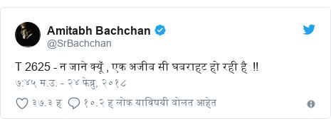 Twitter post by @SrBachchan: T 2625 - न जाने क्यूँ , एक अजीब सी घबराहट हो रही है  !!