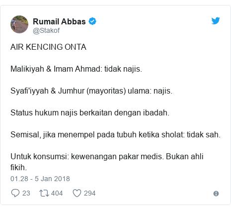 Twitter pesan oleh @Stakof: AIR KENCING ONTAMalikiyah & Imam Ahmad  tidak najis.Syafi'iyyah & Jumhur (mayoritas) ulama  najis.Status hukum najis berkaitan dengan ibadah.Semisal, jika menempel pada tubuh ketika sholat  tidak sah.Untuk konsumsi  kewenangan pakar medis. Bukan ahli fikih.