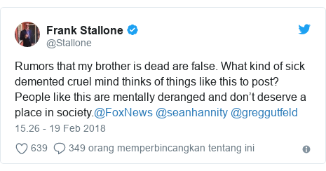 Twitter pesan oleh @Stallone: Rumors that my brother is dead are false. What kind of sick demented cruel mind thinks of things like this to post? People like this are mentally deranged and don't deserve a place in society.@FoxNews @seanhannity @greggutfeld