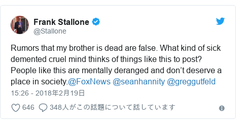 Twitter post by @Stallone: Rumors that my brother is dead are false. What kind of sick demented cruel mind thinks of things like this to post? People like this are mentally deranged and don't deserve a place in society.@FoxNews @seanhannity @greggutfeld