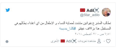 تويتر رسالة بعث بها @Star_adilo: نطالب المشرع بقوانين متشدد لحماية النساء و الاطفال من اي اعتداء يطالهم في المستقبل هذا بزااااف عيقتو  #كلنا_خديجة