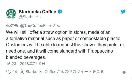 Twitter post by @Starbucks: We will still offer a straw option in stores, made of an alternative material such as paper or compostable plastic. Customers will be able to request this straw if they prefer or need one, and it will come standard with Frappuccino blended beverages.