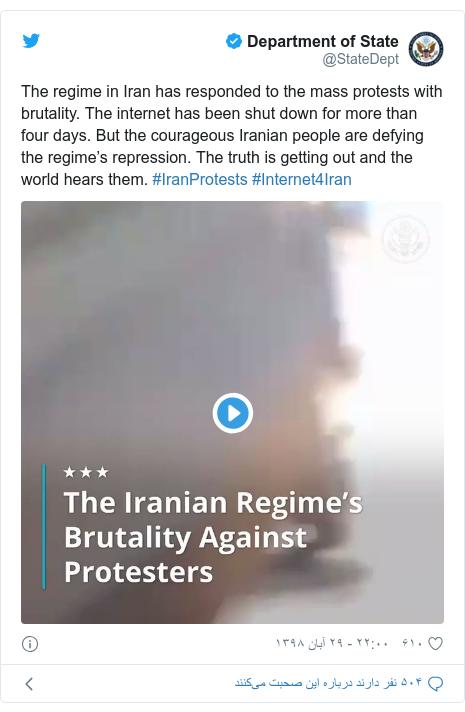پست توییتر از @StateDept: The regime in Iran has responded to the mass protests with brutality. The internet has been shut down for more than four days. But the courageous Iranian people are defying the regime's repression. The truth is getting out and the world hears them. #IranProtests #Internet4Iran