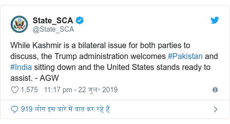 ट्विटर पोस्ट @State_SCA: While Kashmir is a bilateral issue for both parties to discuss, the Trump administration welcomes #Pakistan and #India sitting down and the United States stands ready to assist. - AGW