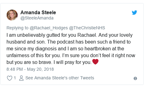 Twitter post by @SteeleAmanda: I am unbelievably gutted for you Rachael. And your lovely husband and son. The podcast has been such a friend to me since my diagnosis and I am so heartbroken at the unfairness of this for you. I'm sure you don't feel it right now but you are so brave. I will pray for you.❤️