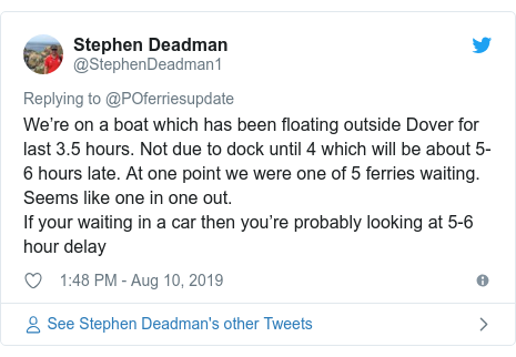 Twitter post by @StephenDeadman1: We're on a boat which has been floating outside Dover for last 3.5 hours. Not due to dock until 4 which will be about 5-6 hours late. At one point we were one of 5 ferries waiting. Seems like one in one out.If your waiting in a car then you're probably looking at 5-6 hour delay
