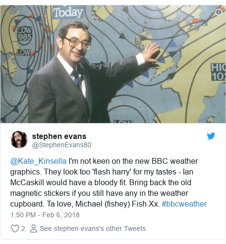 Twitter post by @StephenEvans80: @Kate_Kinsella I'm not keen on the new BBC weather graphics. They look too 'flash harry' for my tastes - Ian McCaskill would have a bloody fit. Bring back the old magnetic stickers if you still have any in the weather cupboard. Ta love, Michael (fishey) Fish Xx. #bbcweather