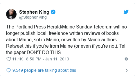 Twitter post by @StephenKing: The Portland Press Herald/Maine Sunday Telegram will no longer publish local, freelance-written reviews of books about Maine, set in Maine, or written by Maine authors.Retweet this if you're from Maine (or even if you're not). Tell the paper DON'T DO THIS.
